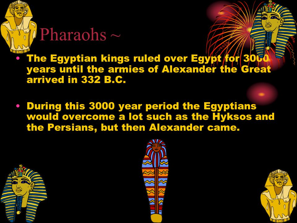 ~ Pharaohs ~ The Egyptian kings ruled over Egypt for 3000 years until the armies of Alexander the Great arrived in 332 B.C.