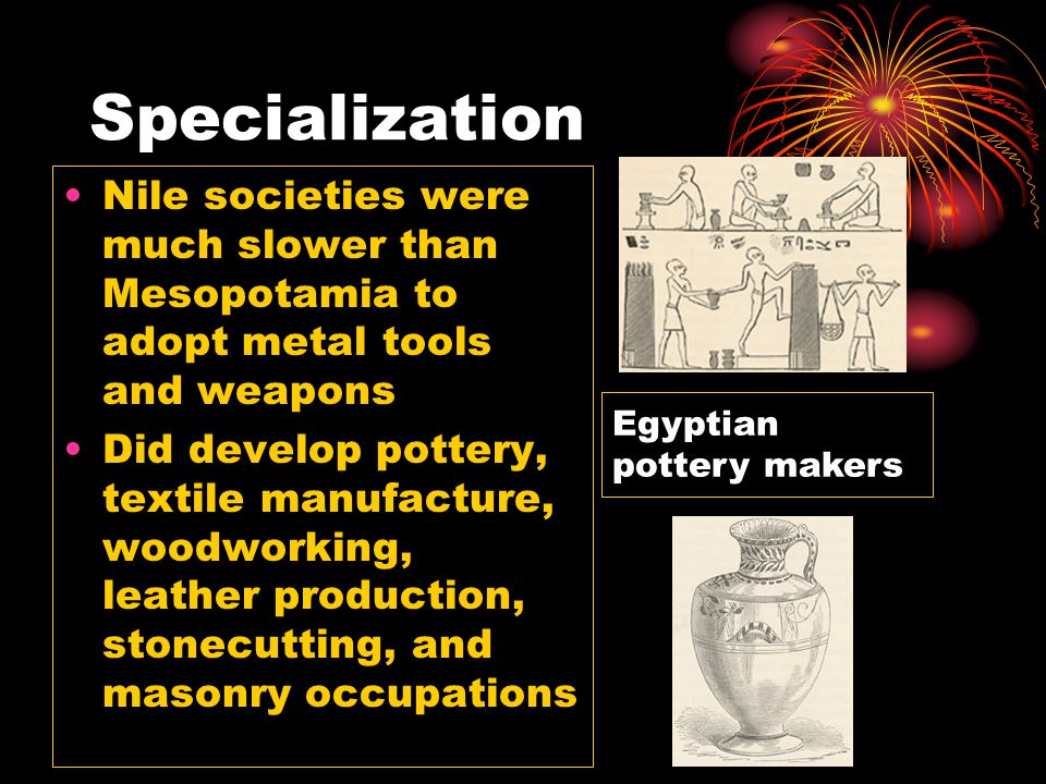 Specialization Nile societies were much slower than Mesopotamia to adopt metal tools and weapons.