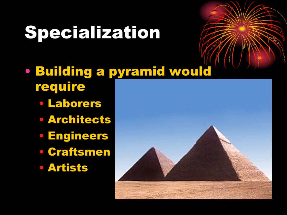 Specialization Building a pyramid would require Laborers Architects