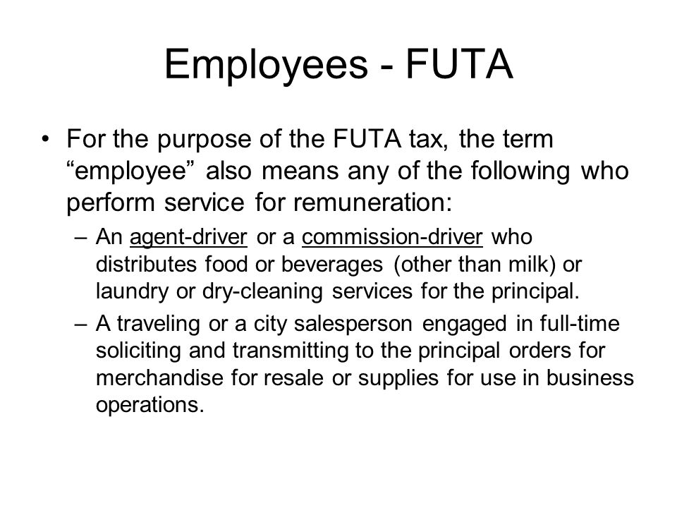 Employees - FUTA For the purpose of the FUTA tax, the term employee also means any of the following who perform service for remuneration: