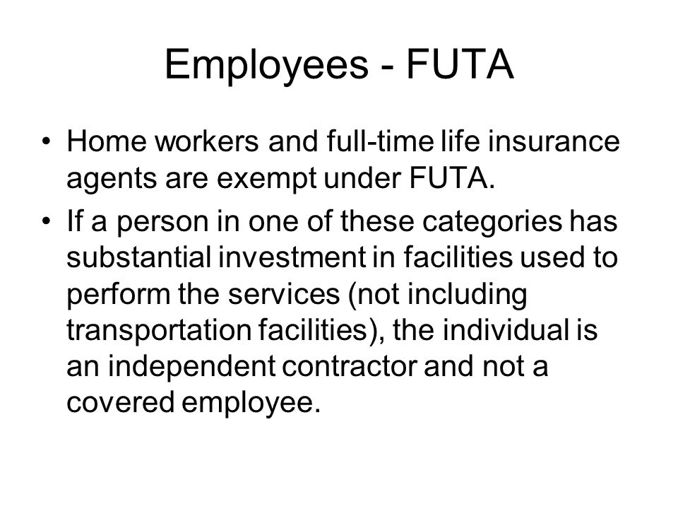 Employees - FUTA Home workers and full-time life insurance agents are exempt under FUTA.