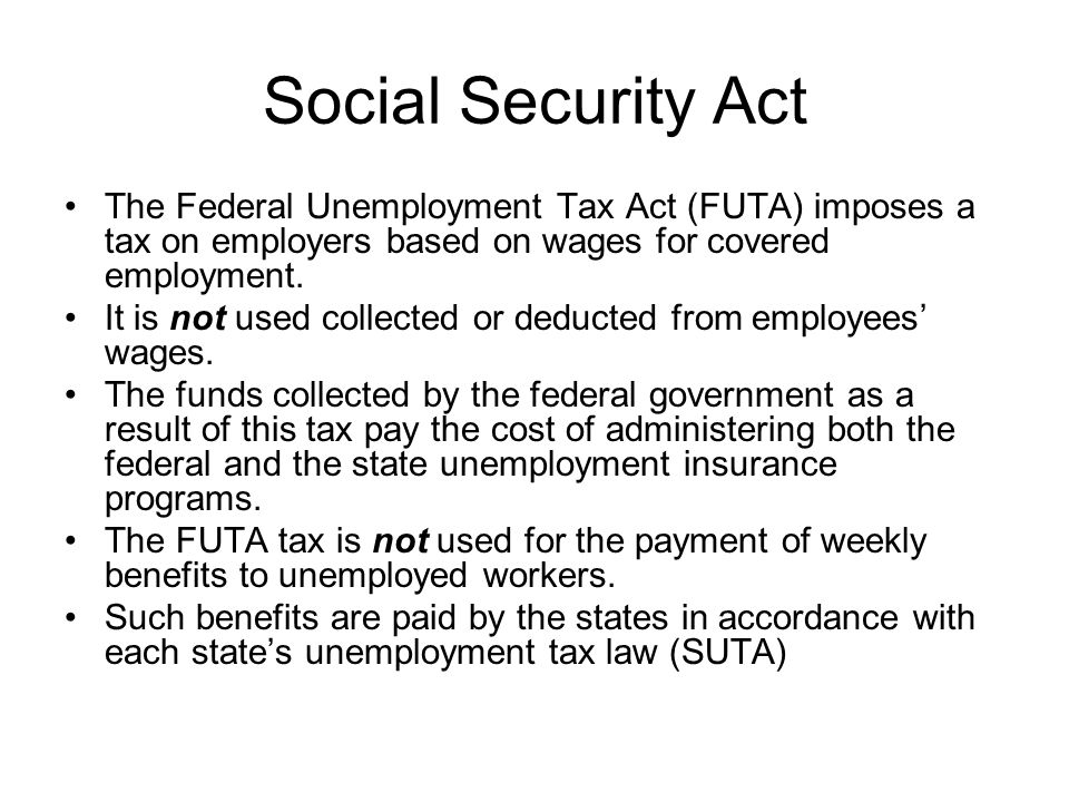 Social Security Act The Federal Unemployment Tax Act (FUTA) imposes a tax on employers based on wages for covered employment.