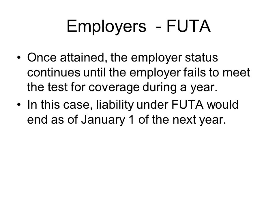 Employers - FUTA Once attained, the employer status continues until the employer fails to meet the test for coverage during a year.