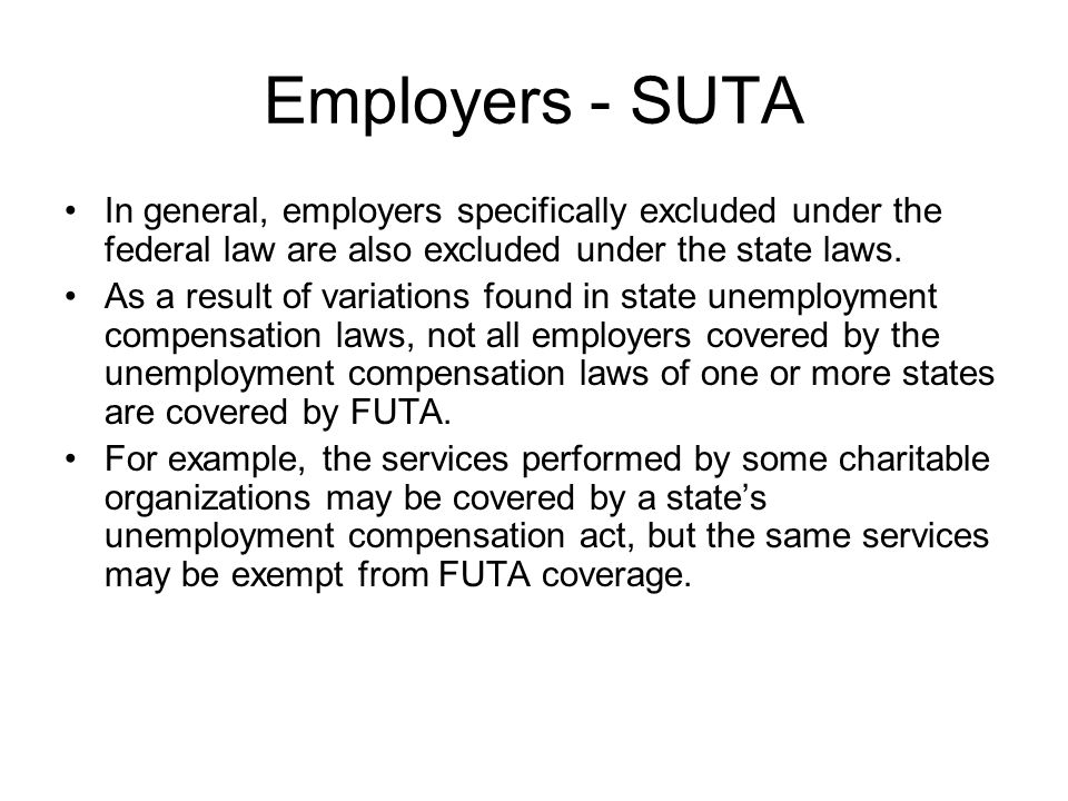 Employers - SUTA In general, employers specifically excluded under the federal law are also excluded under the state laws.