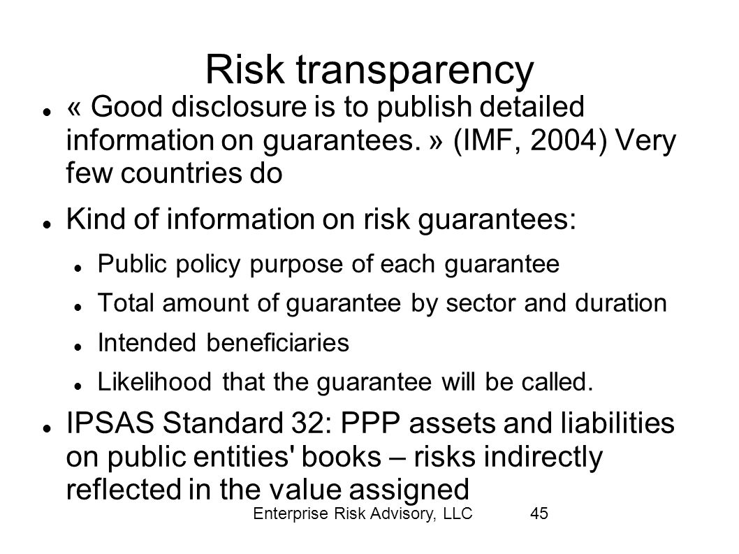 Risk transparency « Good disclosure is to publish detailed information on guarantees. » (IMF, 2004) Very few countries do.