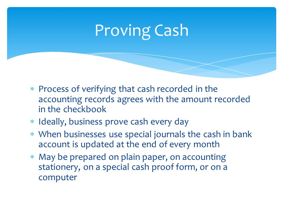 Proving Cash Process of verifying that cash recorded in the accounting records agrees with the amount recorded in the checkbook.