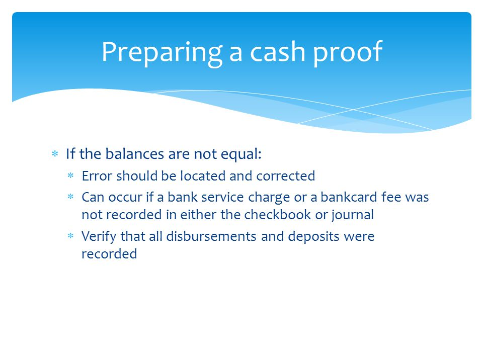 Preparing a cash proof If the balances are not equal: