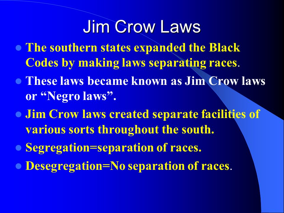 Jim Crow Laws The southern states expanded the Black Codes by making laws separating races.