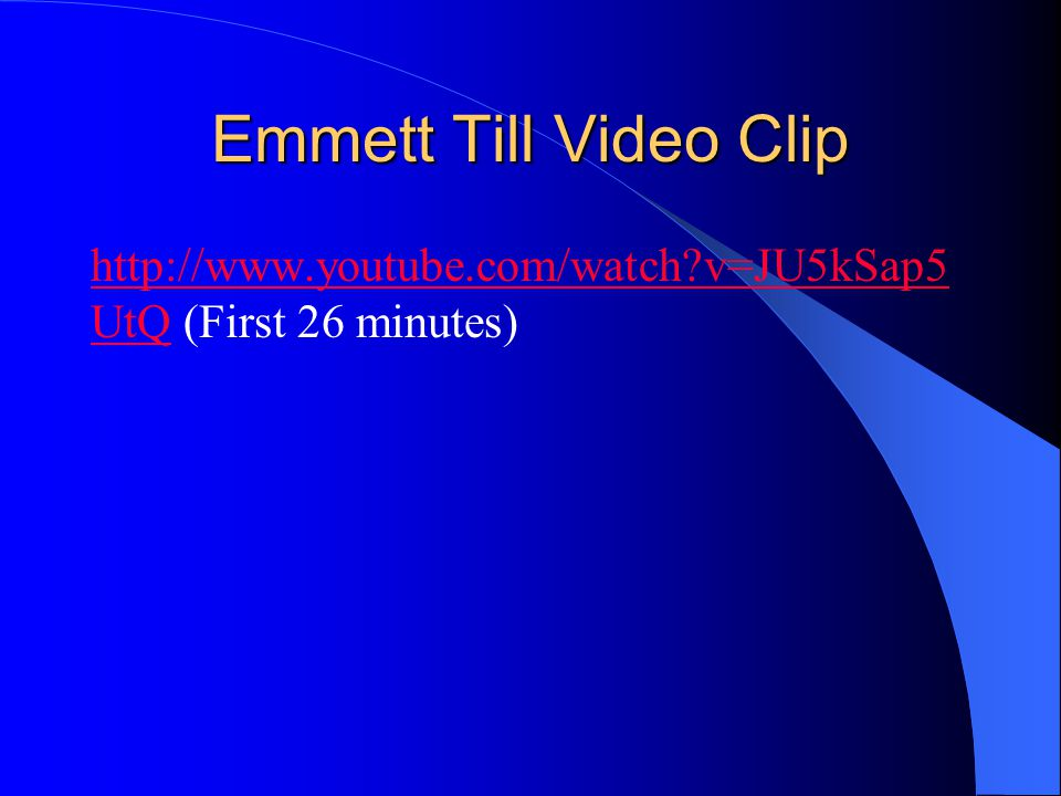 Emmett Till Video Clip http://www.youtube.com/watch v=JU5kSap5UtQ (First 26 minutes)