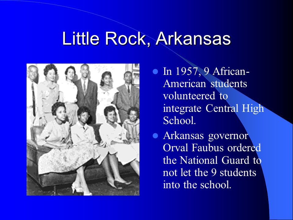 Little Rock, Arkansas In 1957, 9 African-American students volunteered to integrate Central High School.