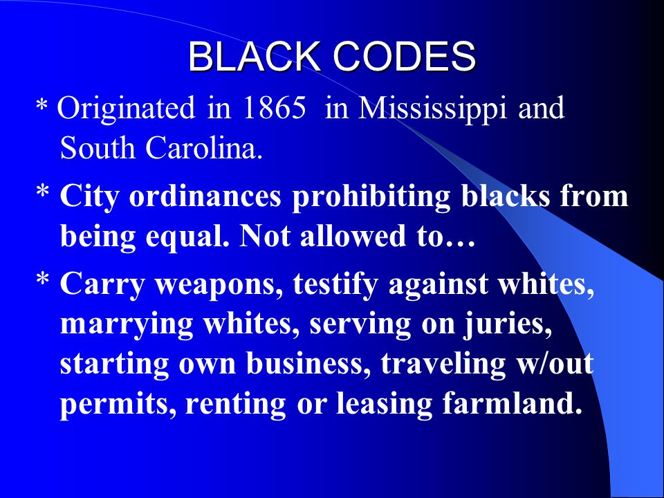 BLACK CODES * Originated in 1865 in Mississippi and South Carolina. * City ordinances prohibiting blacks from being equal. Not allowed to…