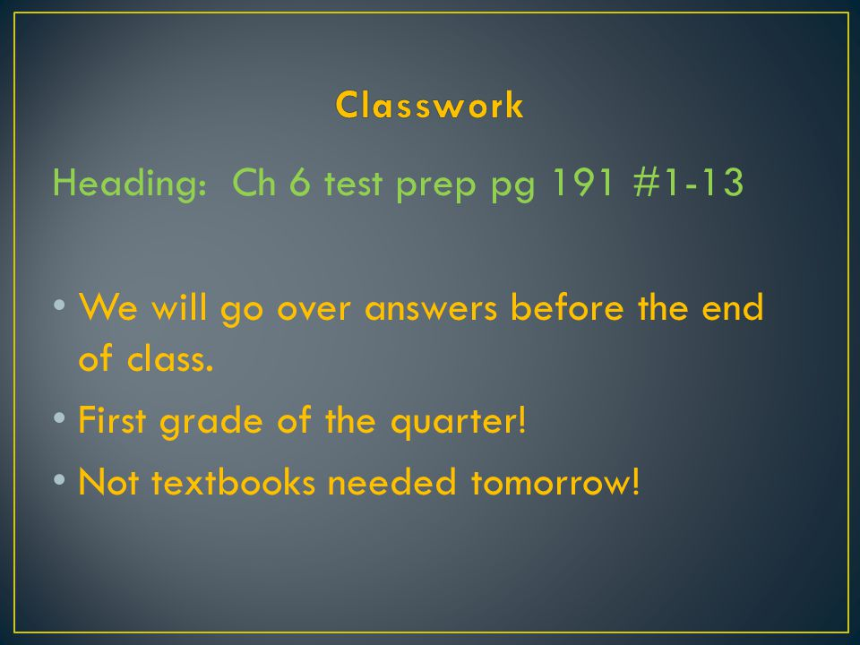 Classwork Heading: Ch 6 test prep pg 191 #1-13. We will go over answers before the end of class. First grade of the quarter!