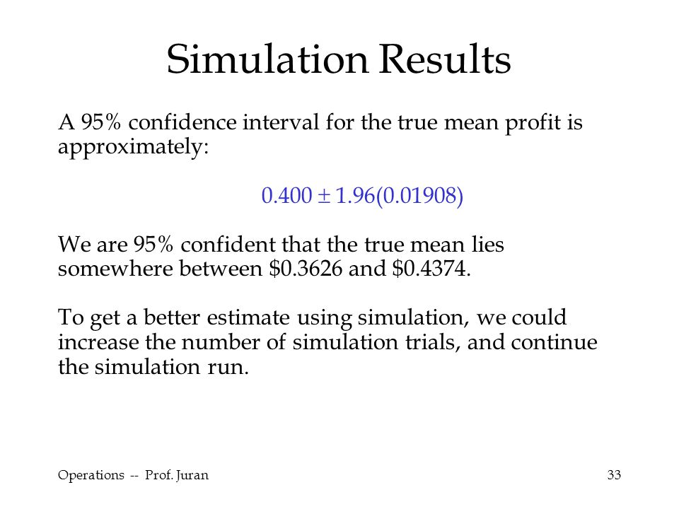 Simulation Results A 95% confidence interval for the true mean profit is approximately: 0.400  1.96(0.01908)