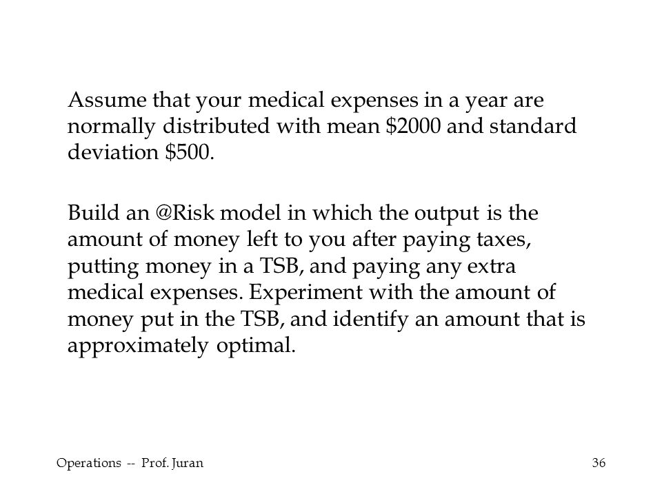 Assume that your medical expenses in a year are normally distributed with mean $2000 and standard deviation $500.