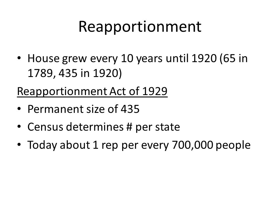Reapportionment House grew every 10 years until 1920 (65 in 1789, 435 in 1920) Reapportionment Act of 1929.
