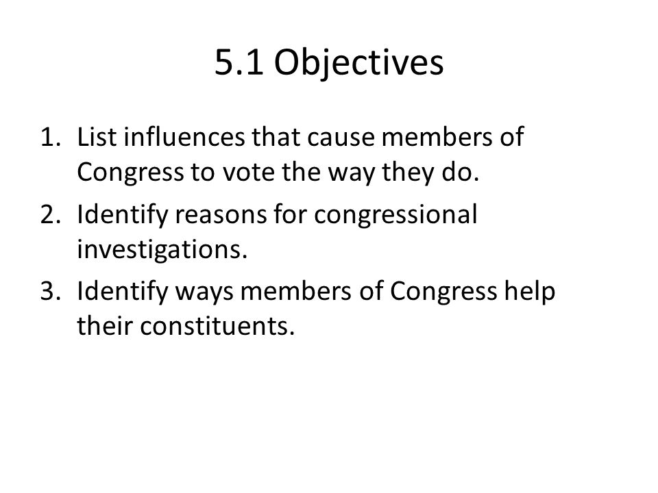 5.1 Objectives List influences that cause members of Congress to vote the way they do. Identify reasons for congressional investigations.