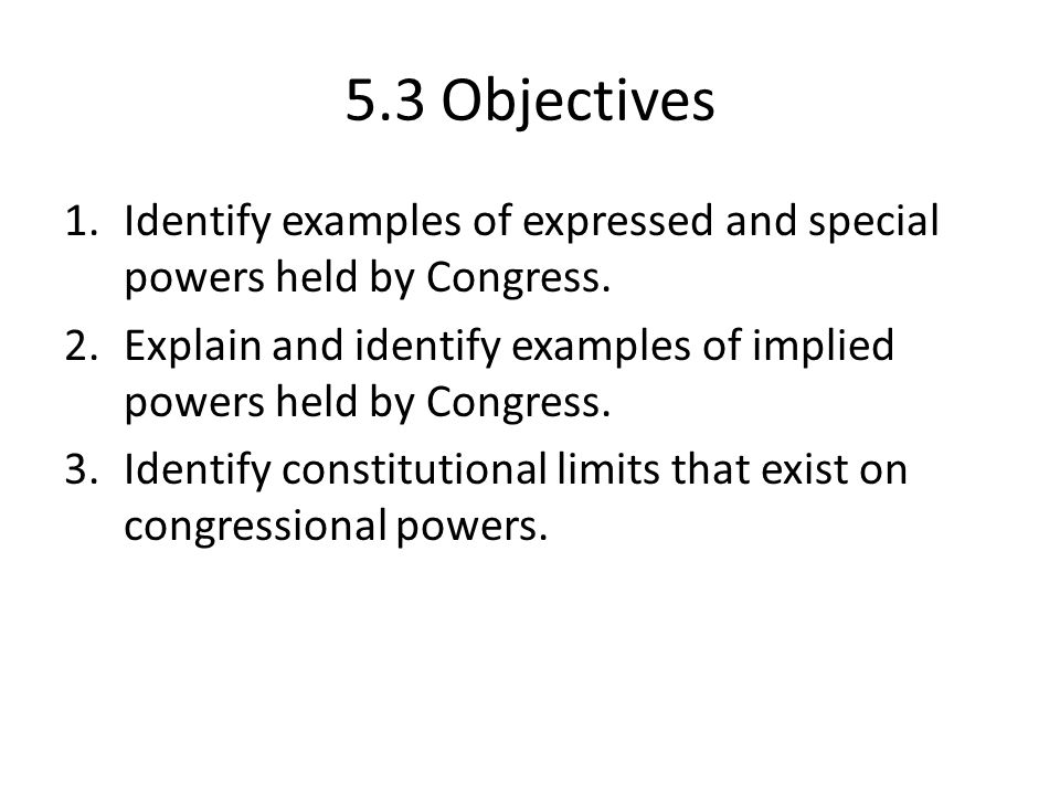 5.3 Objectives Identify examples of expressed and special powers held by Congress. Explain and identify examples of implied powers held by Congress.