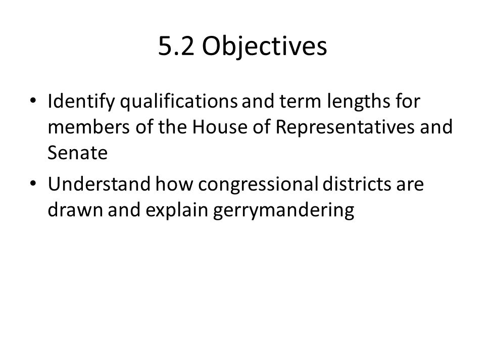 5.2 Objectives Identify qualifications and term lengths for members of the House of Representatives and Senate.
