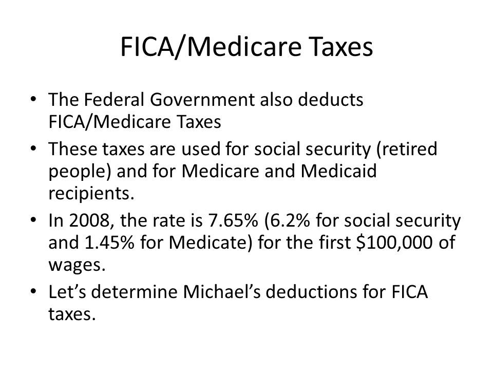 FICA/Medicare Taxes The Federal Government also deducts FICA/Medicare Taxes.