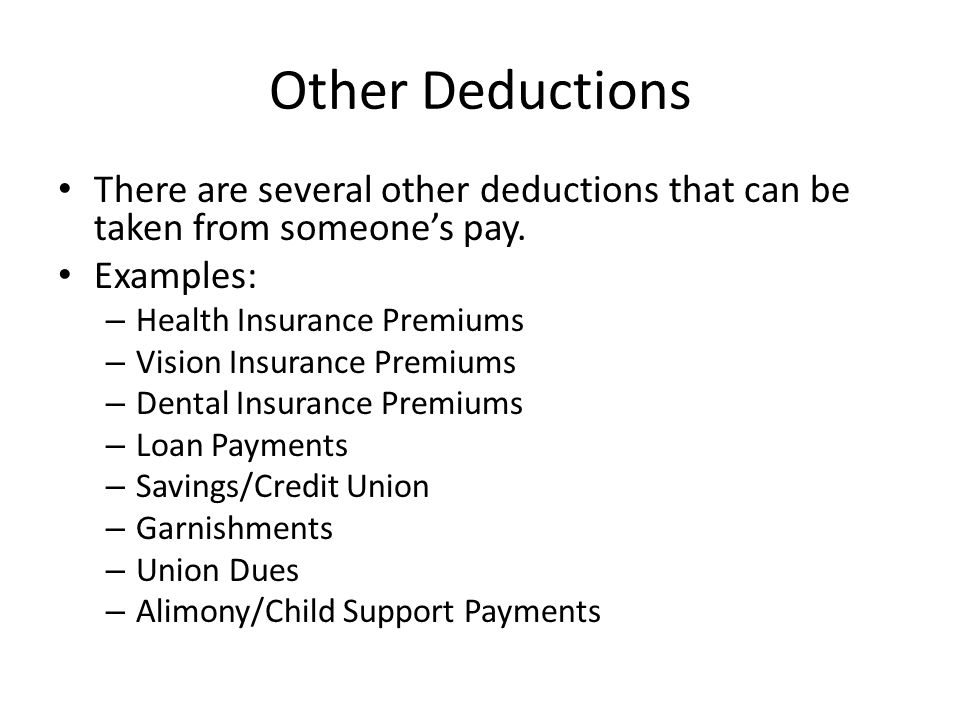 Other Deductions There are several other deductions that can be taken from someone's pay. Examples: