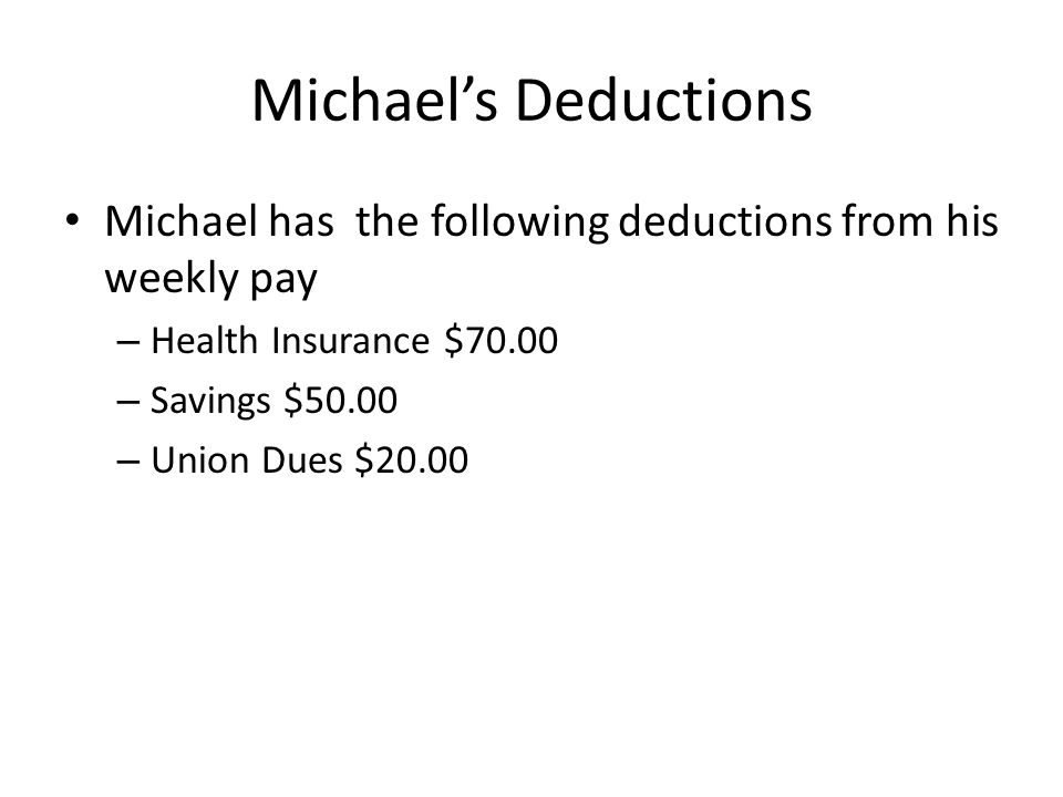 Michael's Deductions Michael has the following deductions from his weekly pay. Health Insurance $70.00.