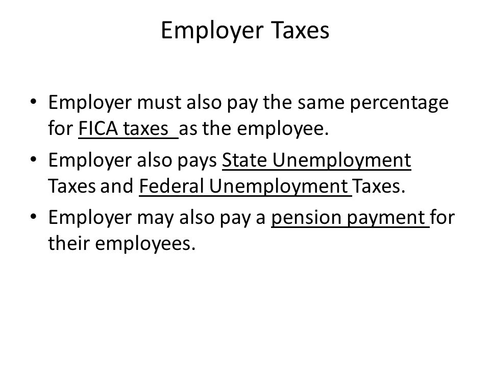 Employer Taxes Employer must also pay the same percentage for FICA taxes as the employee.