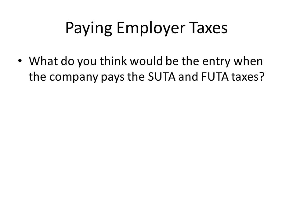 Paying Employer Taxes What do you think would be the entry when the company pays the SUTA and FUTA taxes