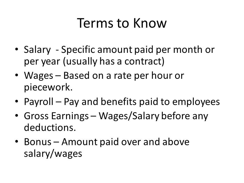 Terms to Know Salary - Specific amount paid per month or per year (usually has a contract) Wages – Based on a rate per hour or piecework.