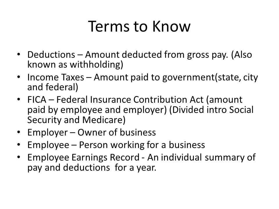 Terms to Know Deductions – Amount deducted from gross pay. (Also known as withholding)