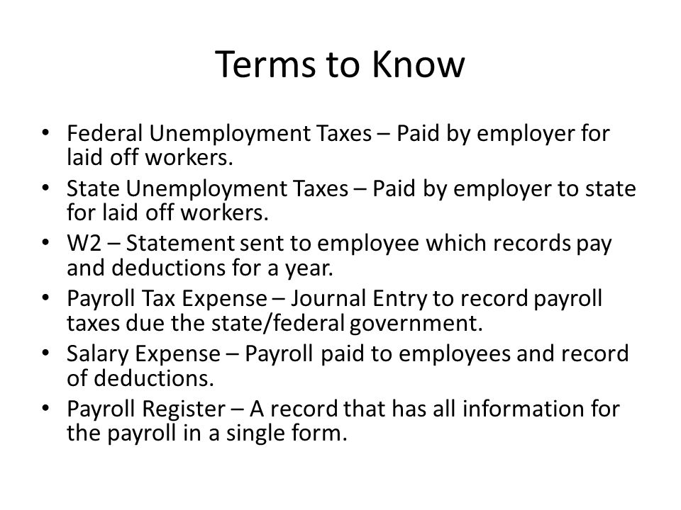 Terms to Know Federal Unemployment Taxes – Paid by employer for laid off workers.
