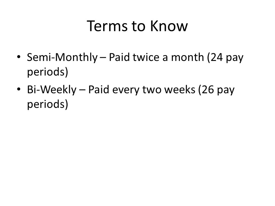 Terms to Know Semi-Monthly – Paid twice a month (24 pay periods)