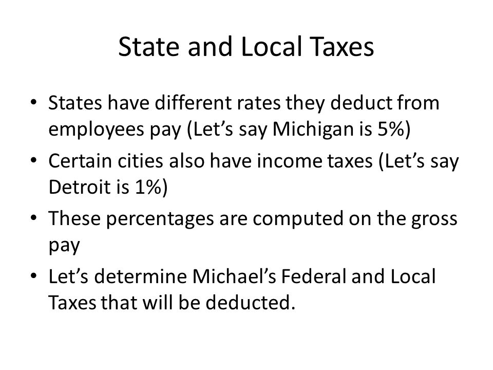 State and Local Taxes States have different rates they deduct from employees pay (Let's say Michigan is 5%)