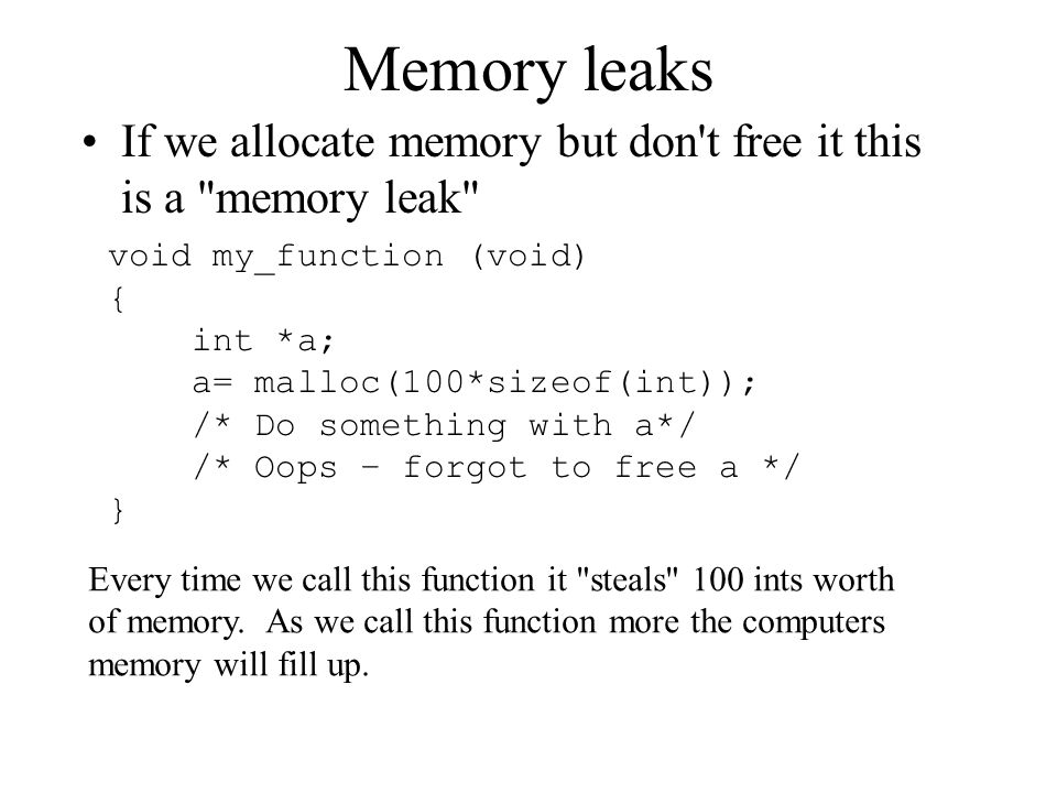 Memory leaks If we allocate memory but don t free it this is a memory leak void my_function (void)