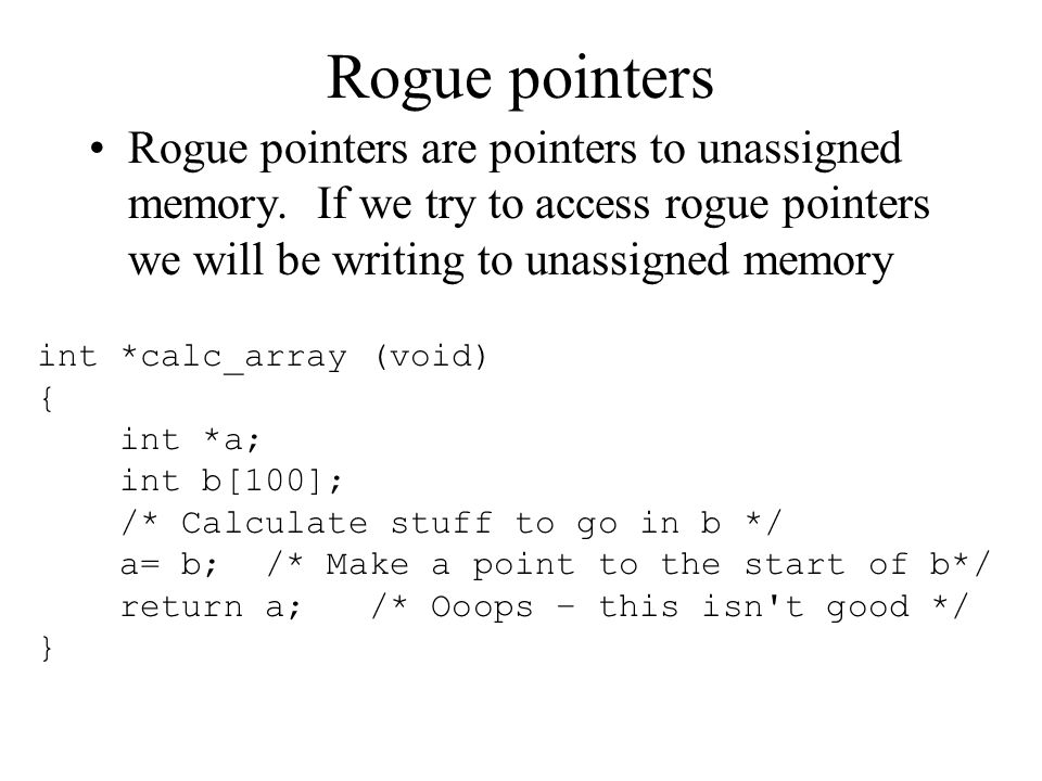 Rogue pointers Rogue pointers are pointers to unassigned memory. If we try to access rogue pointers we will be writing to unassigned memory.