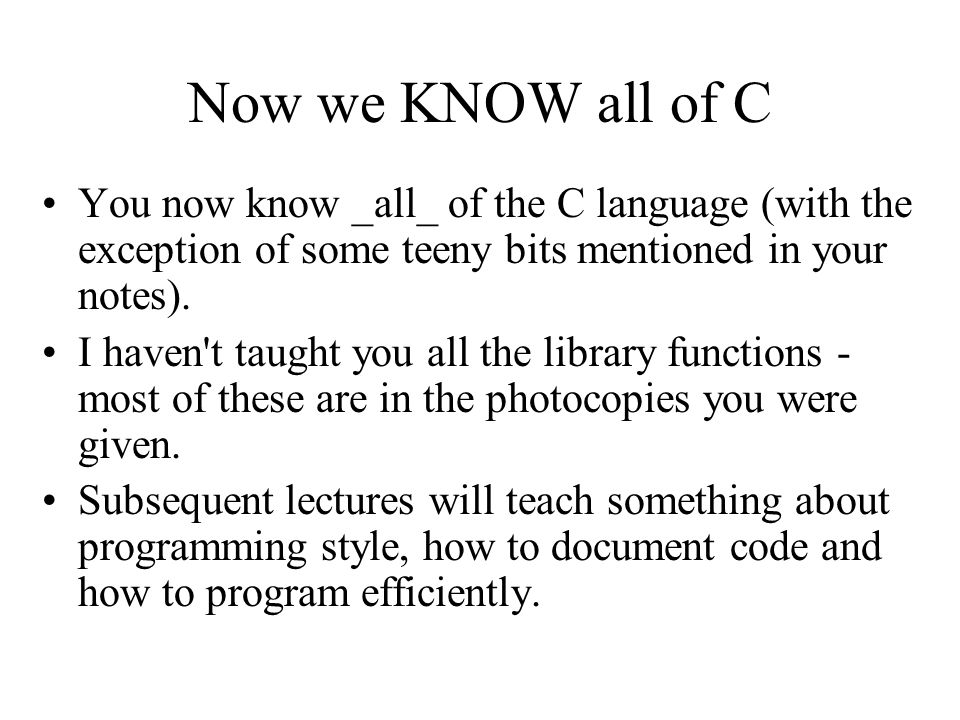 Now we KNOW all of C You now know _all_ of the C language (with the exception of some teeny bits mentioned in your notes).