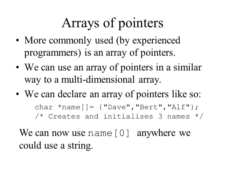 Arrays of pointers More commonly used (by experienced programmers) is an array of pointers.