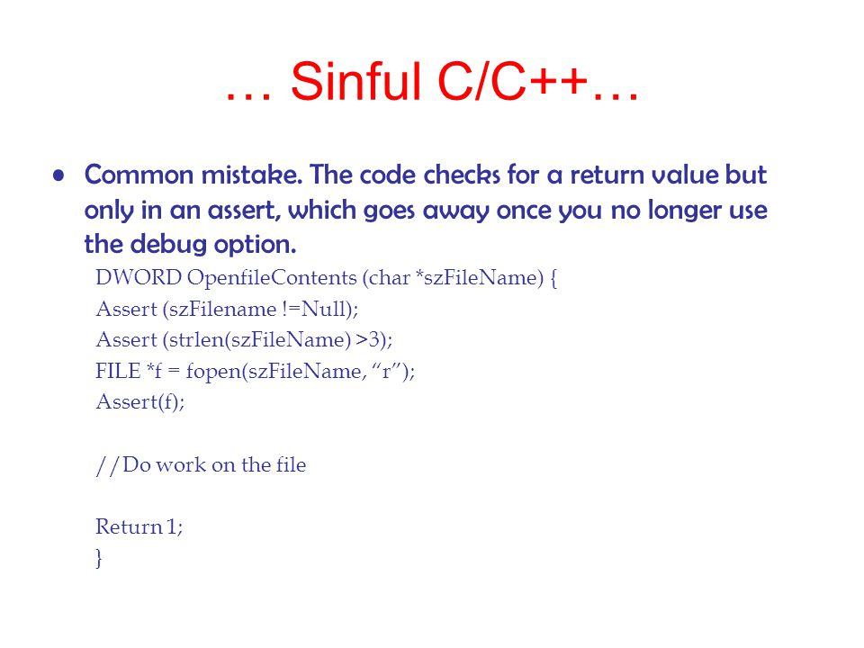 … Sinful C/C++… Common mistake. The code checks for a return value but only in an assert, which goes away once you no longer use the debug option.