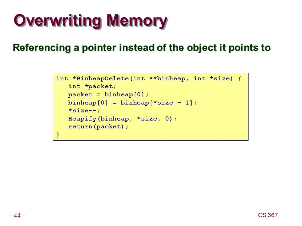 Overwriting Memory Referencing a pointer instead of the object it points to. int *BinheapDelete(int **binheap, int *size) {