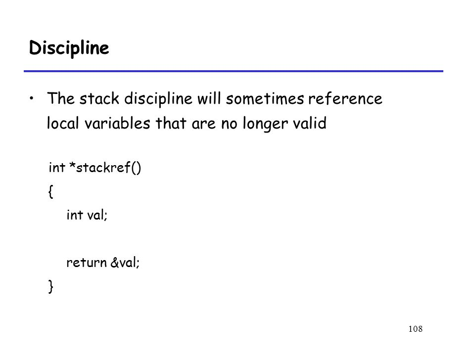 Discipline The stack discipline will sometimes reference local variables that are no longer valid. int *stackref()