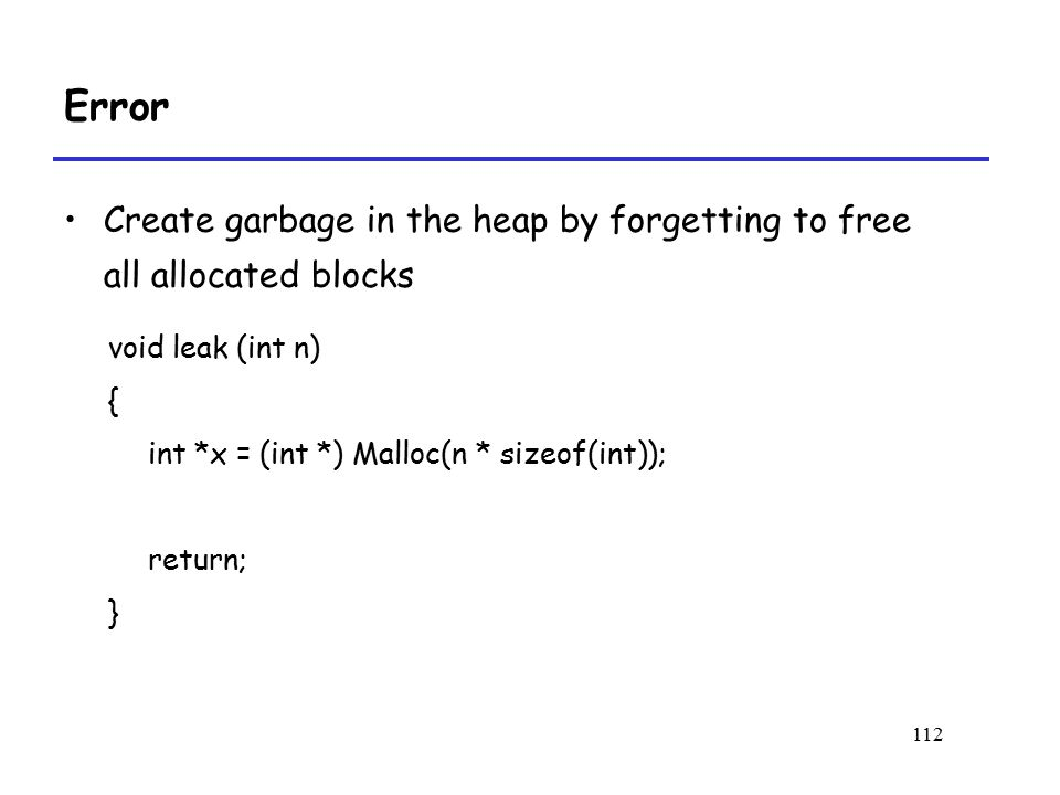 Error Create garbage in the heap by forgetting to free all allocated blocks. void leak (int n) { int *x = (int *) Malloc(n * sizeof(int));