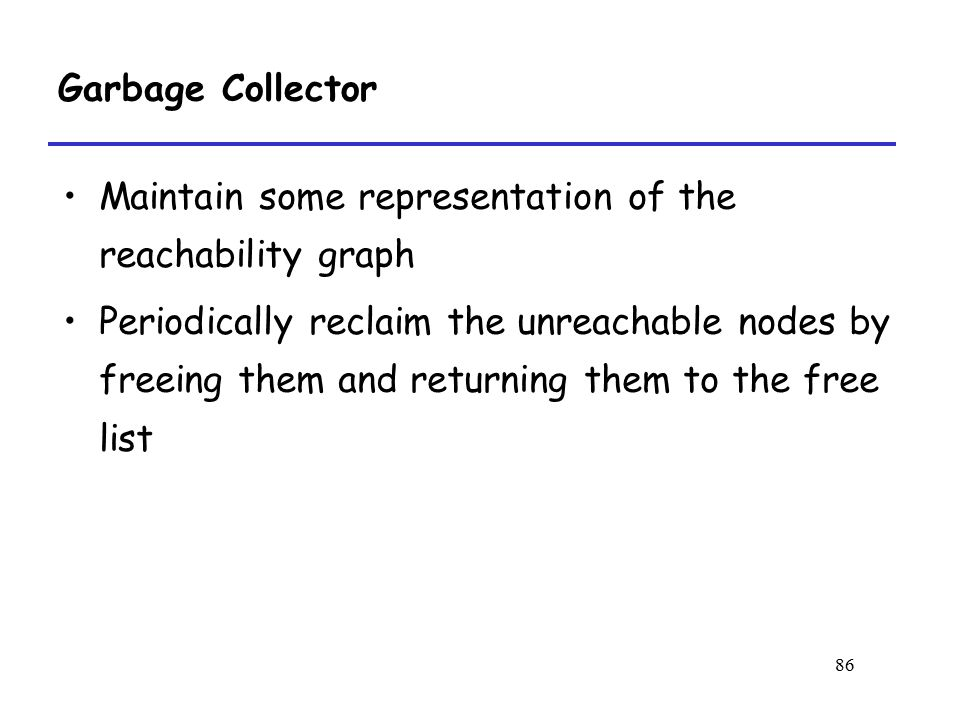 Garbage Collector Maintain some representation of the reachability graph.