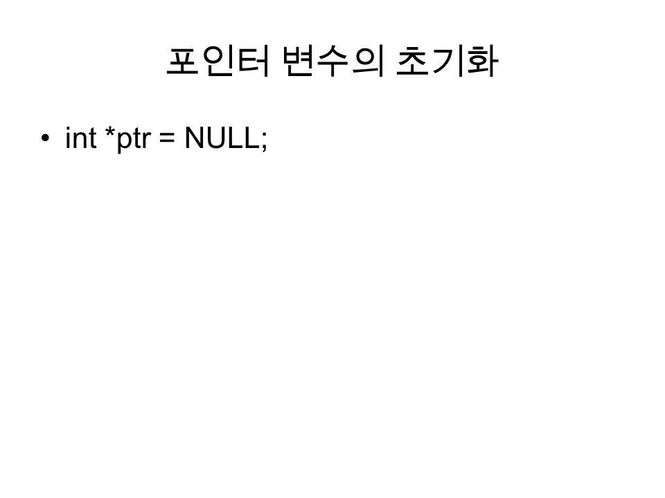 포인터 변수의 초기화 int *ptr = NULL;
