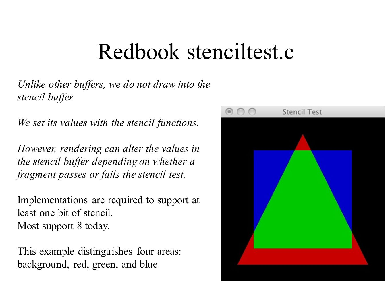 Redbook stenciltest.c Unlike other buffers, we do not draw into the stencil buffer. We set its values with the stencil functions.