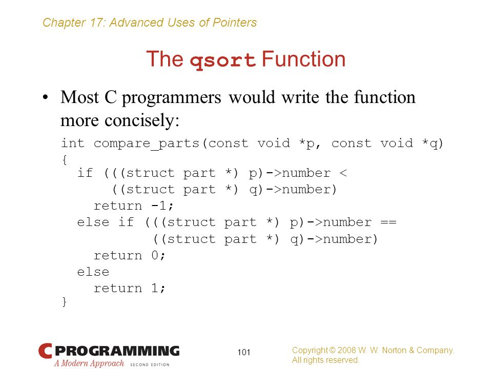The qsort Function Most C programmers would write the function more concisely: int compare_parts(const void *p, const void *q)