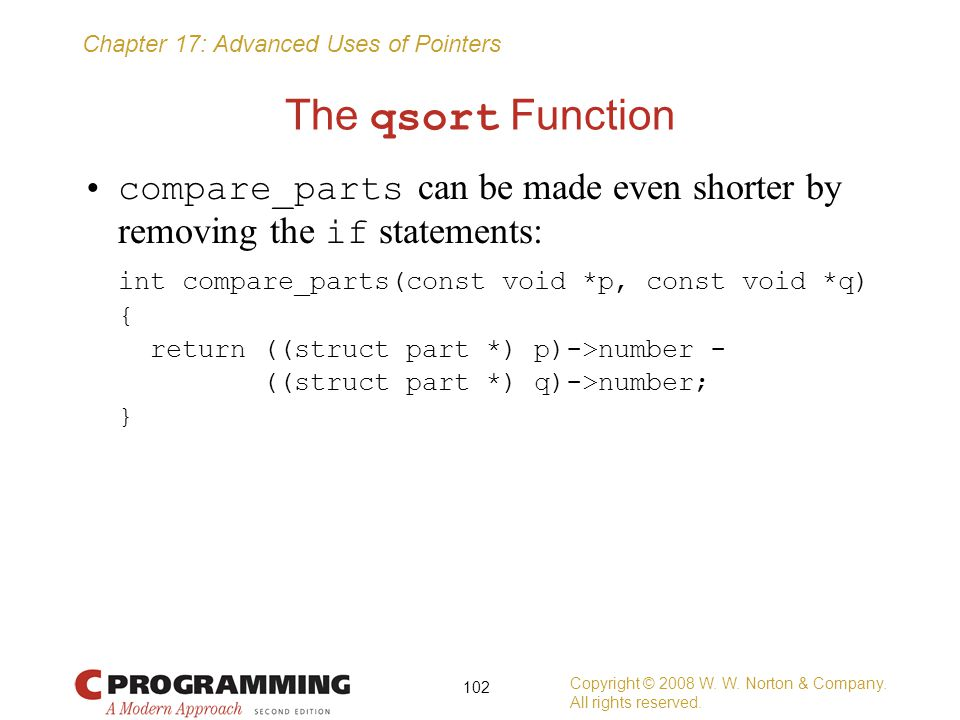 The qsort Function compare_parts can be made even shorter by removing the if statements: int compare_parts(const void *p, const void *q)