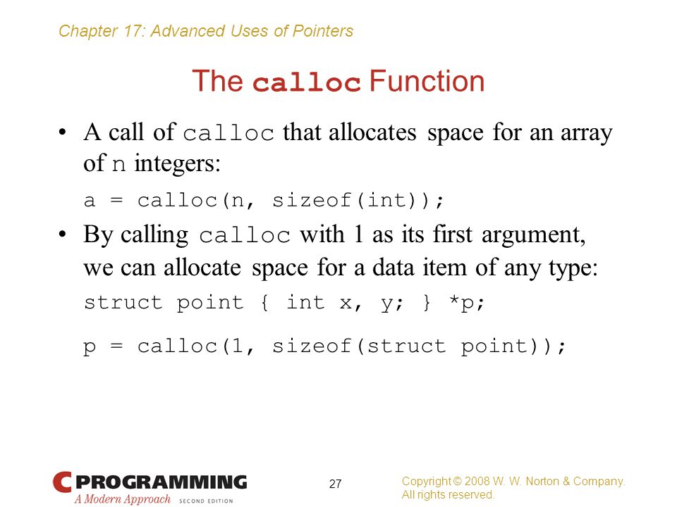 The calloc Function A call of calloc that allocates space for an array of n integers: a = calloc(n, sizeof(int));