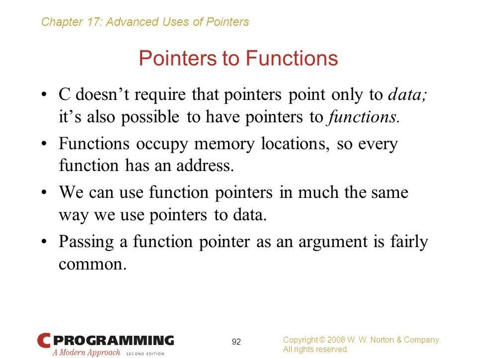 Pointers to Functions C doesn't require that pointers point only to data; it's also possible to have pointers to functions.