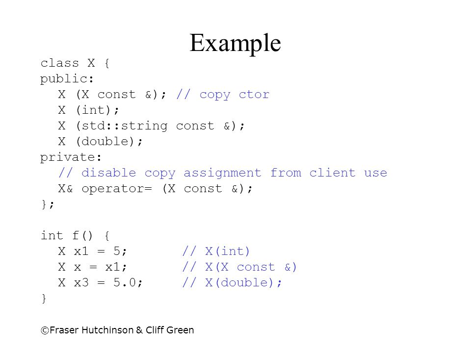 Example class X { public: X (X const &); // copy ctor X (int);