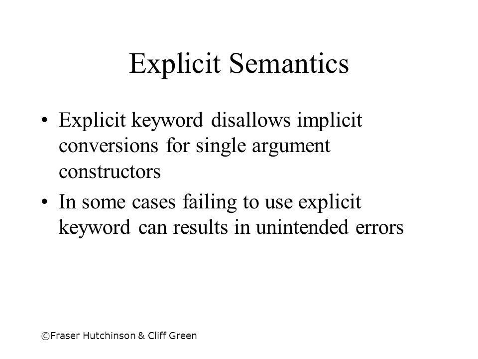 Explicit Semantics Explicit keyword disallows implicit conversions for single argument constructors.