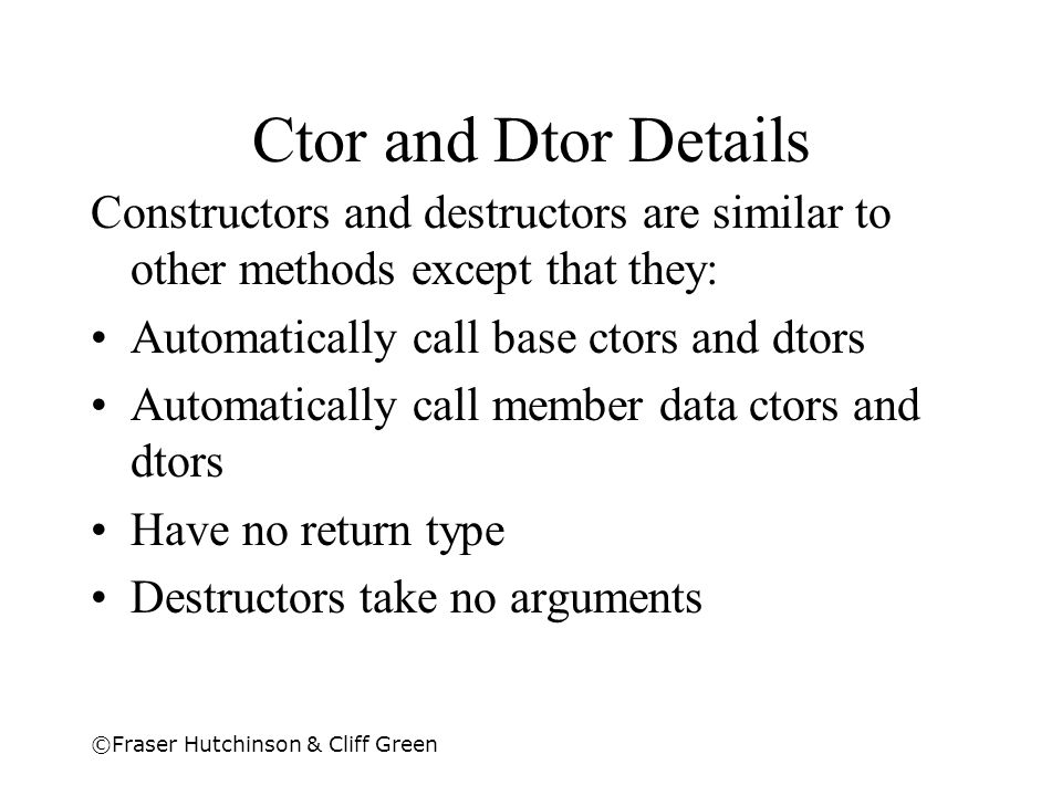 Ctor and Dtor Details Constructors and destructors are similar to other methods except that they: Automatically call base ctors and dtors.